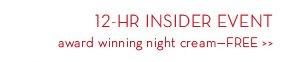 12-HR INSIDER EVENT award winning night cream—FREE.