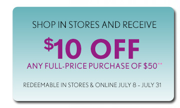 SHOP IN STORES AND RECEIVE $10 OFF ANY FULL-PRICE PURCHASE OF $50** REDEEMABLE IN STORES & ONLINE JULY 8 – JULY 31