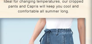 Ideal for changing temperatures, our cropped pants and Capris will keep you cool and comfortable all summer long.