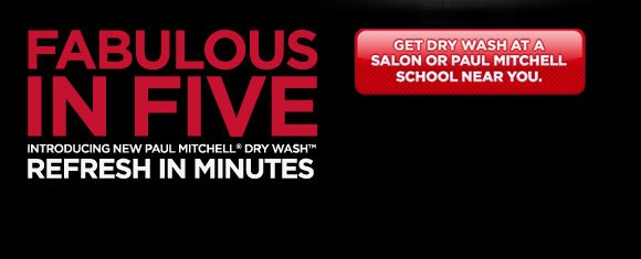 Fabulous in Five. Introducing New Paul Mitchell(r) Dry Wash(tm). Refresh in Minutes. Get Dry Wash at a salon or Paul Mitchell school near you.