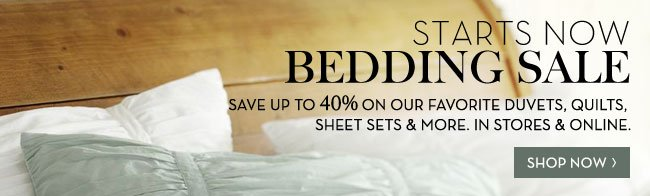 STARTS NOW - BEDDING SALE - SAVE UP TO 40% ON OUR FAVORITE DUVETS, QUILTS, SHEET SETS & MORE. IN STORES & ONLINE. SHOP NOW