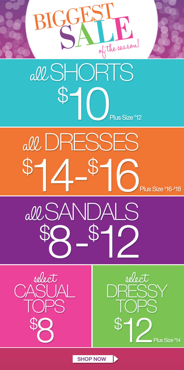 ALL SHORTS, DRESSES AND SANDALS ON SALE! Select Casual Tops $8 and Select Dressy Tops $12! Limited Time Only! SHOP NOW!