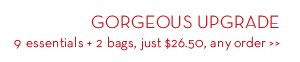 GORGEOUS UPGRADE. 9 essentials + 2 bags, just $26.50, any order.