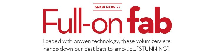 "Full-on fab. Loaded with proven technology, these volumizers are hands-down our best bets to amp-up... ""STUNNING"". SHOP NOW."