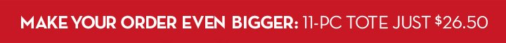 MAKE YOUR ORDER EVEN BIGGER: 11-PC TOTE JUST $26.50.