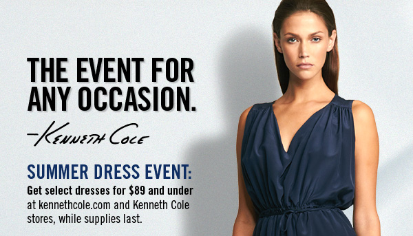 THE EVENT FOR ANY OCCASION. SUMMER DRESS EVENT: Get select dresses for $89 and under at kennethcole.com and Kenneth Cole stores, while supplies last.