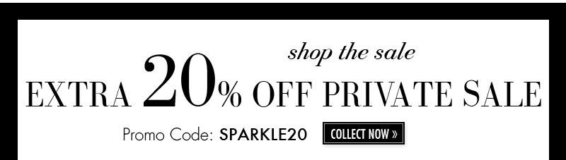 EXTRA 20% OFF PRIVATE SALE. Promo Code: SPARKLE20. COLLECT NOW.