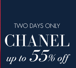 TWO DAYS ONLY. CHANEL up to 55% off.