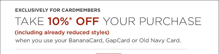 EXCLUSIVELY FOR CARDMEMBERS | TAKE 10%* OFF YOUR PURCHASE (including already reduced styles) when you use your BananaCard, GapCard or Old Navy Card