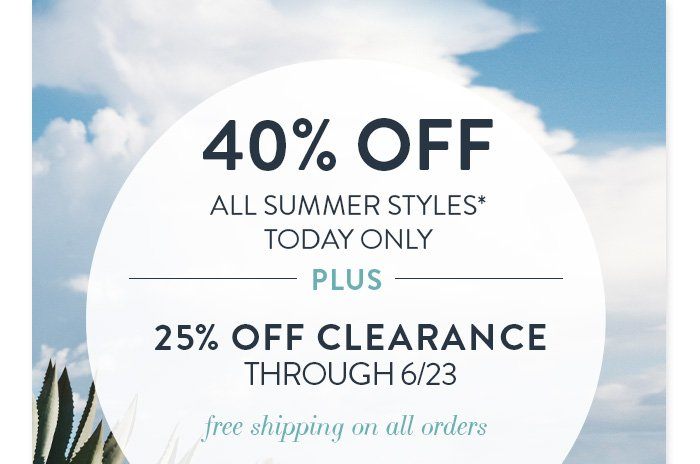 40% Off All Summer Styles* TODAY ONLY  + 25% Off Clearance through 6/23 + Free shipping on all orders!