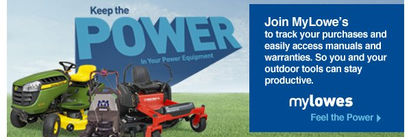 Keep the Power In Your Power Equipment. Join MyLowe's to track your purchases and easily access manuals and warranties. So you and your outdoor tools can stay productive. Feel the Power.