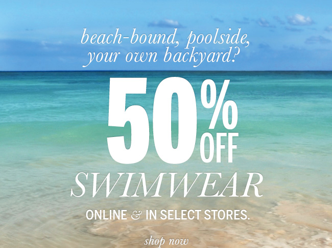 beach-bound, poolside, your own backyard? 50% Off Swimwear online & in select stores.