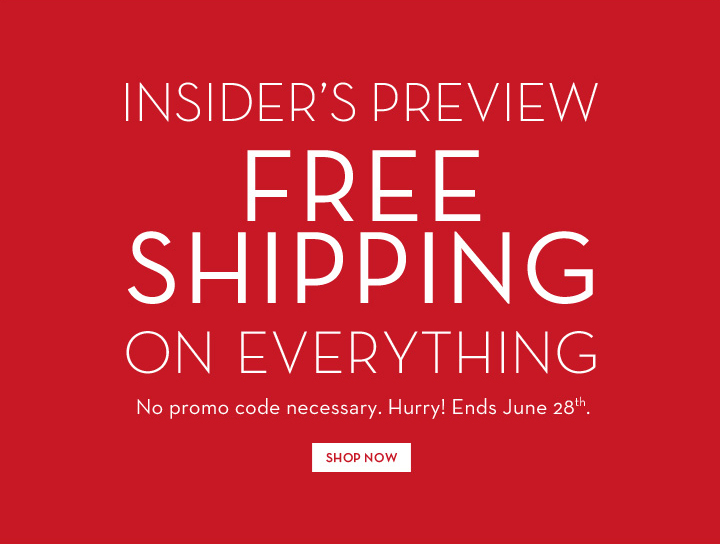 INSIDER'S PREVIEW. FREE SHIPPING ON EVERYTHING. No promo code necessary. Hurry! Ends June 28th. SHOP NOW.