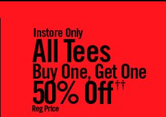 INSTORE ONLY - ALL TEES BUY ONE, GET ONE 50% OFF†† REG PRICE