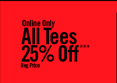 ONLINE ONLY - ALL TEES 25% OFF*** REG PRICE