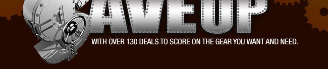 GEAR UP & SAVE UP…with over 130 deals to score on the gear you want and need.