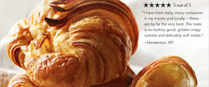 "★ ★ ★ ★ ★ 5 out of 5 -- ""I have tried many, many croissants in my travels and locally — these are by far the very best. The taste is so buttery good, golden crispy outside and delicately soft inside."" —Henderson, NY"