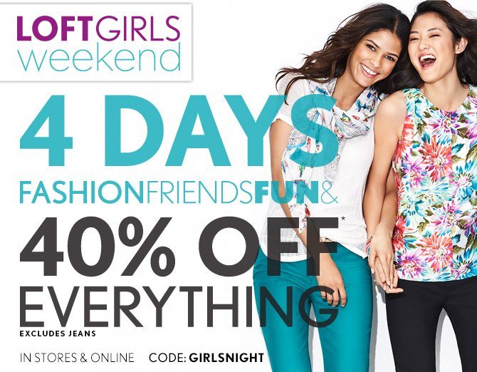 LOFTGIRLS WEEKEND  4 DAYS FASHION FRIENDS FUN &  40% OFF* EVERYTHING EXCLUDES JEANS  IN STORES & ONLINE  CODE: GIRLSNIGHT