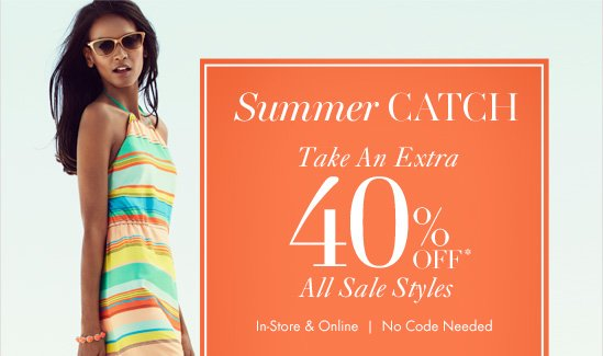 Summer CATCH Take An Extra 40% Off* All Sale Styles  In–Store & Online No Code Needed
