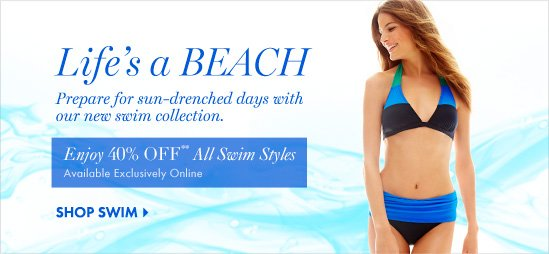 Life's a Beach  Prepare for sun–drenched days  with our new swim collection.  Enjoy 40% Off** All Swim Styles  SHOP SWIM