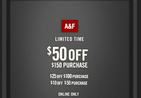 A&F LIMITED TIME $50 OFF $150 PURCHASE $25 OFF $100 PURCHASE $10 OFF $50 PURCHASE ONLINE ONLY