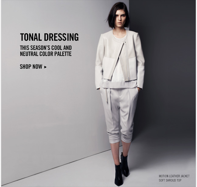 TONAL DRESSING - This season's cool and neutral color palette - SHOP NOW