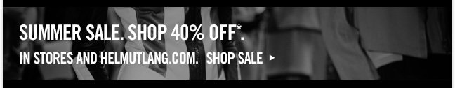 SUMMER SALE. shop 40% off* in stores and helmutlang.com.