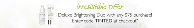 Irresistible Offer: Deluxe Brightening Duo with any $75 purchase! Enter code: TINTED at checkout*