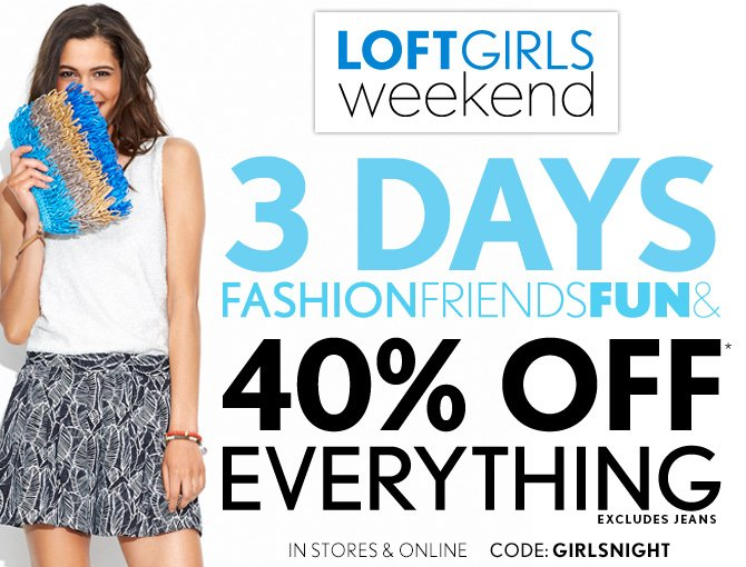 LOFTGIRLS WEEKEND  3 DAYS FASHION FRIENDS FUN &  40% OFF* EVERYTHING EXCLUDES JEANS  IN STORES & ONLINE  CODE: GIRLSNIGHT