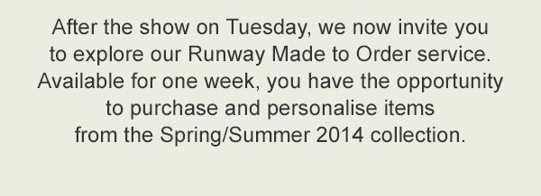 After the show on Tuesday, we now invite you to explore our Runway Made to Order service. Available for one week, you have the opportunity to purchase and personalise items from the Spring/Summer 2014 collection.