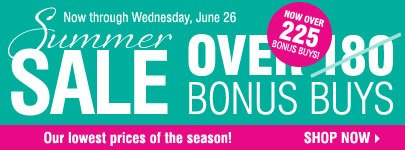 Summer Sale - Now Over 225 Bonus Buys! Our lowest prices of the season! Shop now.