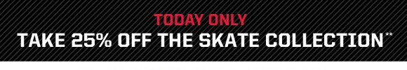 Today Only - Take 25% off the Skate Collection**
