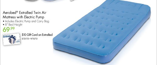 "AeroBed® ExtraBed Twin Air Mattress with Electric Pump • Includes Electric Pump and Carry Bag • 8"" Bed Height 69.99 $10 Gift Card on ExtraBed 5/21/13-9/15/13"