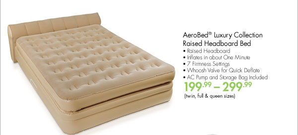 AeroBed® Luxury Collection Raised Headboard Bed • Raised Headboard • Inflates in about One Minute • 7 Firmness Settings • Whoosh Valve for Quick Deflate • AC Pump and Storage Bag Included 199.99-299.99 (twin, full & queen sizes)