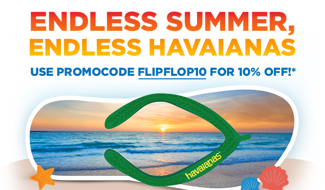 Endless Summer, Endless Havaianas! Use promocode FLIPFLOP10 for 10% off!