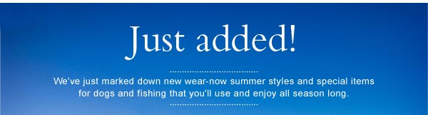 Just added! We've just marked down new wear-now summer styles and special items