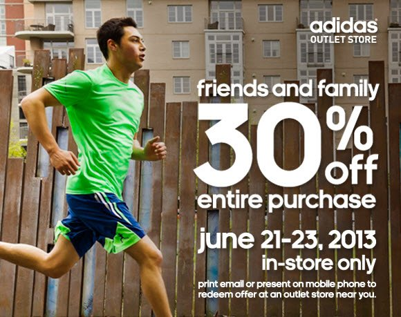 adidas Outlet Store. friends and family 30% off entire purchase. june 21-23, 2013 in-store only. print email or present on mobile phone to redeem offer at an outlet store near you. click to share savings.