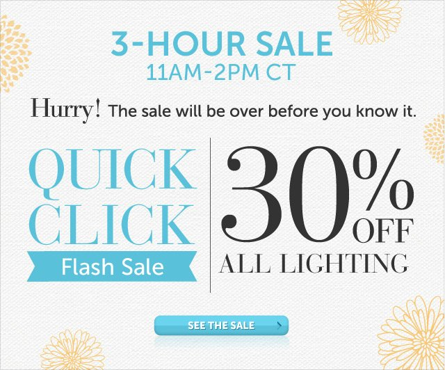 Today Only - 11am-2pm CT - Hurry! The sale will be over before you know it - Quick Click Flash Sale - 30% OFF all Lighting