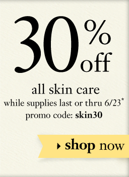 30% off all skin сare while supplies last of thru 6/23* promo code: skin30