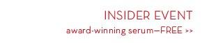 INSIDER EVENT. Award-winning Serum—FREE.