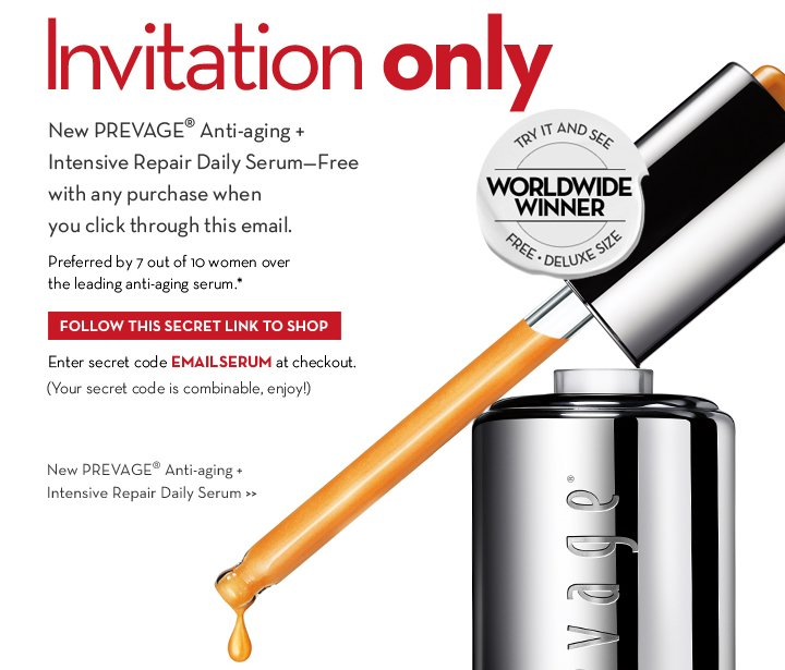 Invitation only. New PREVAGE® Anti-aging + Intensive Repair Daily Serum—Free with any purchase when you click through this email. Preferred by 7 out of 10 women over the leading anti-aging serum.* TRY IT AND SEE. WORLDWIDE WINNER. FREE DELUXE SIZE. FOLLOW THIS SECRET LINK TO SHOP. Enter secret code EMAILSERUM at checkout. (Your secret code is combinable, enjoy!) New PREVAGE® Anti-aging + Intensive Repair Daily Serum.