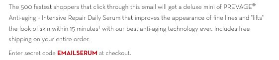 """The 500 fastest shoppers  that click through this email will get a deluxe mini of PREVAGE® Anti-aging + Intensive Repair Daily Serum that improves the appearance of fine lines and """"lifts"""" the look of skin within 15 minutes† with our best anti-aging technology ever. Includes free shipping on your entire order. Enter secret code EMAILSERUM at checkout."""
