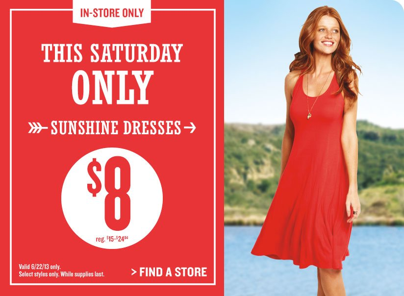 IN-STORE ONLY | THIS SATURDAY ONLY | SUNSHINE DRESSES | $8 | Valid 6/22/13 only. Select styles only. While supplies last. | FIND A STORE