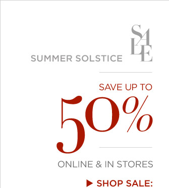 SUMMER SOLSTICE SALE | SAVE UP TO 50% | ONLINE & IN STORES | SHOP SALE:
