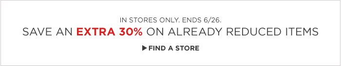 IN STORES ONLY. ENDS 6/26. SAVE AN EXTRA 30% ON ALREADY REDUCED ITEMS | FIND A STORE