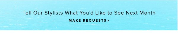 Tell Our Stylists What You'd Like to See Next Month -- Make Requests