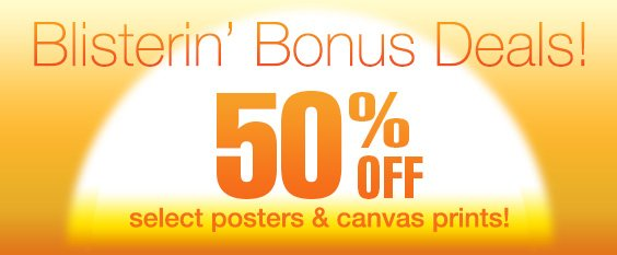 Blistering Bonus Deals! 50% Off Select Posters and Canvas Prints.  Ends Tonight!