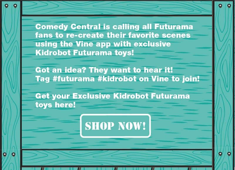 Comedy Central is calling all Futurama fans to re-create their favorite scenes using the Vina app with exclusive Kidrobot Futurama toys!  Got an idea?  They want to hear it!  Tag #futurama #kidrobot on Vine to join!  Get you Exclusive Kidrobot Futurama to
