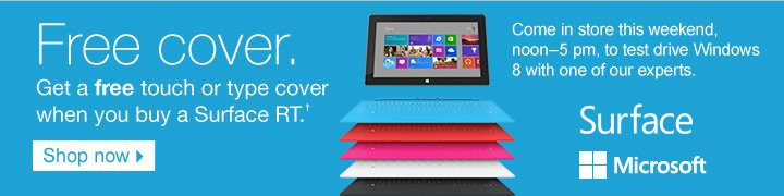 Free  cover. Get a free touch or type cover when you buy a Surface RI.†    Come in store this weekend, noon-5pm, to test drive Windows 8 with one  of our experts.  Shop now.