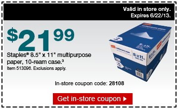 $21.99.  Staples 8.5 inch x 11 inch multipurpose paper, 10-ream case.(3) Item  513096. Exclusions apply.  In-store coupon code: 28108  Valid in store  only. Expires 6/22/13.  Get in-store coupon.